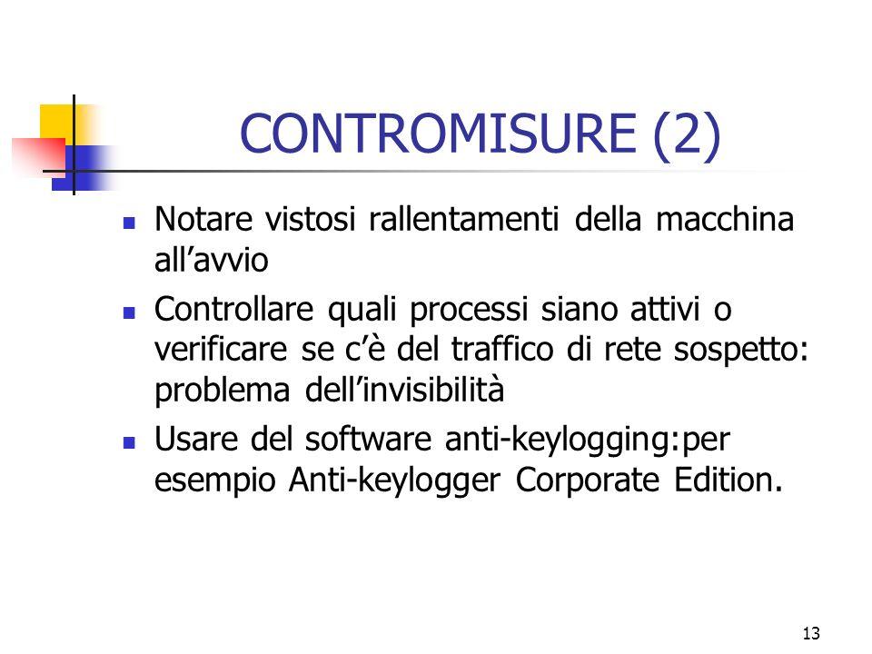 13 CONTROMISURE (2) Notare vistosi rallentamenti della macchina allavvio Controllare quali processi siano attivi o verificare se cè del traffico di rete sospetto: problema dellinvisibilità Usare del software anti-keylogging:per esempio Anti-keylogger Corporate Edition.
