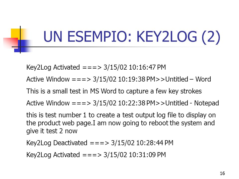16 UN ESEMPIO: KEY2LOG (2) Key2Log Activated ===> 3/15/02 10:16:47 PM Active Window ===> 3/15/02 10:19:38 PM>>Untitled – Word This is a small test in MS Word to capture a few key strokes Active Window ===> 3/15/02 10:22:38 PM>>Untitled - Notepad this is test number 1 to create a test output log file to display on the product web page.I am now going to reboot the system and give it test 2 now Key2Log Deactivated ===> 3/15/02 10:28:44 PM Key2Log Activated ===> 3/15/02 10:31:09 PM