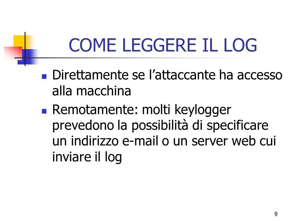 9 COME LEGGERE IL LOG Direttamente se lattaccante ha accesso alla macchina Remotamente: molti keylogger prevedono la possibilità di specificare un indirizzo e-mail o un server web cui inviare il log
