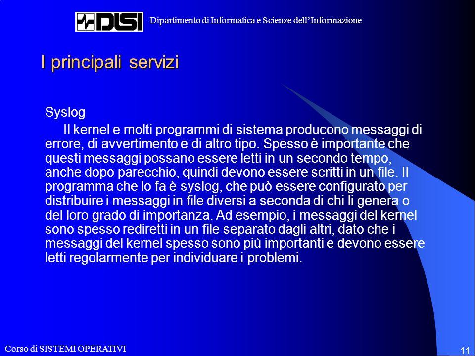Corso di SISTEMI OPERATIVI Dipartimento di Informatica e Scienze dellInformazione 11 I principali servizi Syslog Il kernel e molti programmi di sistema producono messaggi di errore, di avvertimento e di altro tipo.