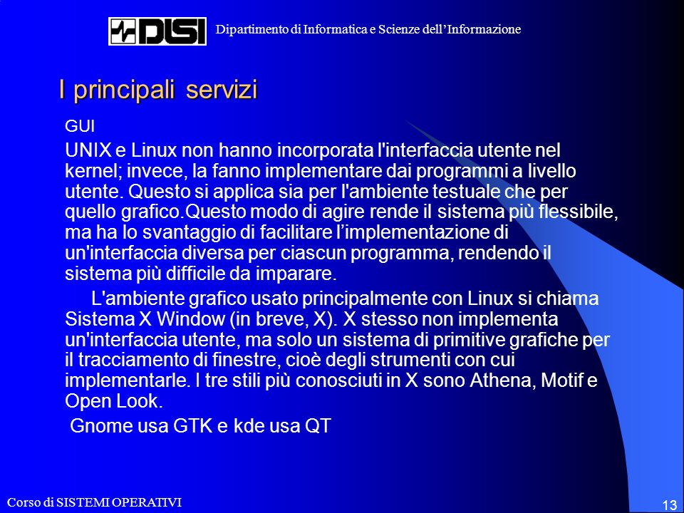 Corso di SISTEMI OPERATIVI Dipartimento di Informatica e Scienze dellInformazione 13 I principali servizi GUI UNIX e Linux non hanno incorporata l interfaccia utente nel kernel; invece, la fanno implementare dai programmi a livello utente.