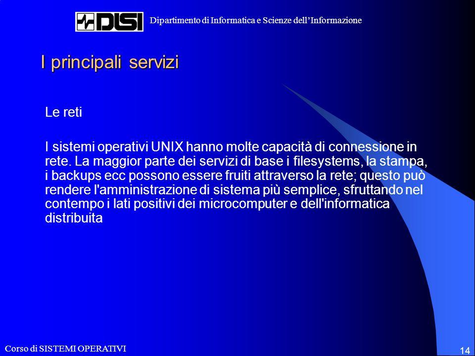 Corso di SISTEMI OPERATIVI Dipartimento di Informatica e Scienze dellInformazione 14 I principali servizi Le reti I sistemi operativi UNIX hanno molte capacità di connessione in rete.
