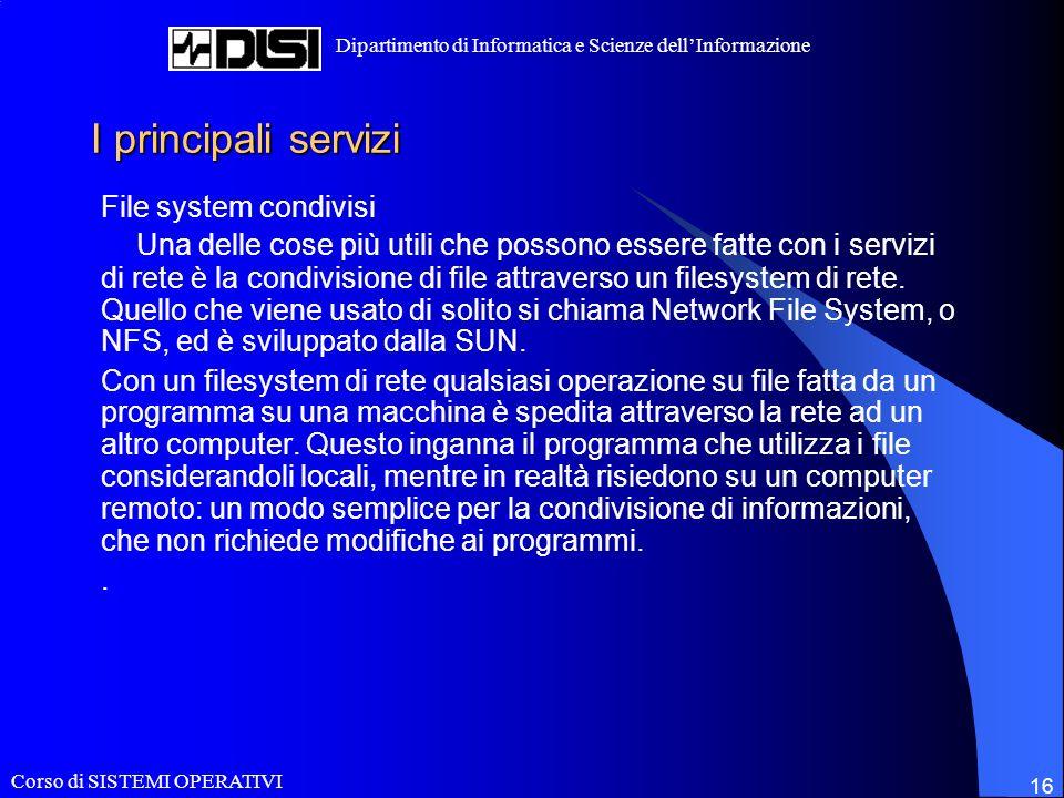 Corso di SISTEMI OPERATIVI Dipartimento di Informatica e Scienze dellInformazione 16 I principali servizi File system condivisi Una delle cose più utili che possono essere fatte con i servizi di rete è la condivisione di file attraverso un filesystem di rete.
