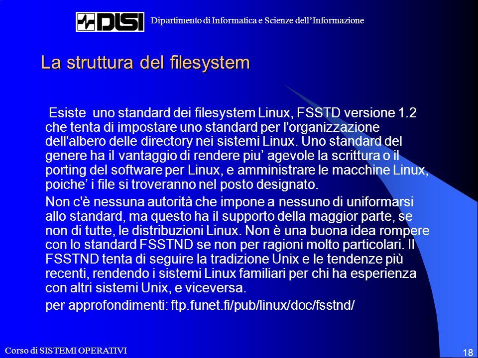 Corso di SISTEMI OPERATIVI Dipartimento di Informatica e Scienze dellInformazione 18 La struttura del filesystem Esiste uno standard dei filesystem Linux, FSSTD versione 1.2 che tenta di impostare uno standard per l organizzazione dell albero delle directory nei sistemi Linux.