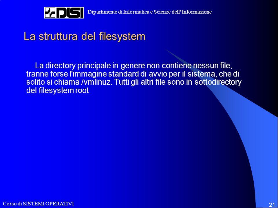 Corso di SISTEMI OPERATIVI Dipartimento di Informatica e Scienze dellInformazione 21 La struttura del filesystem La directory principale in genere non contiene nessun file, tranne forse l immagine standard di avvio per il sistema, che di solito si chiama /vmlinuz.