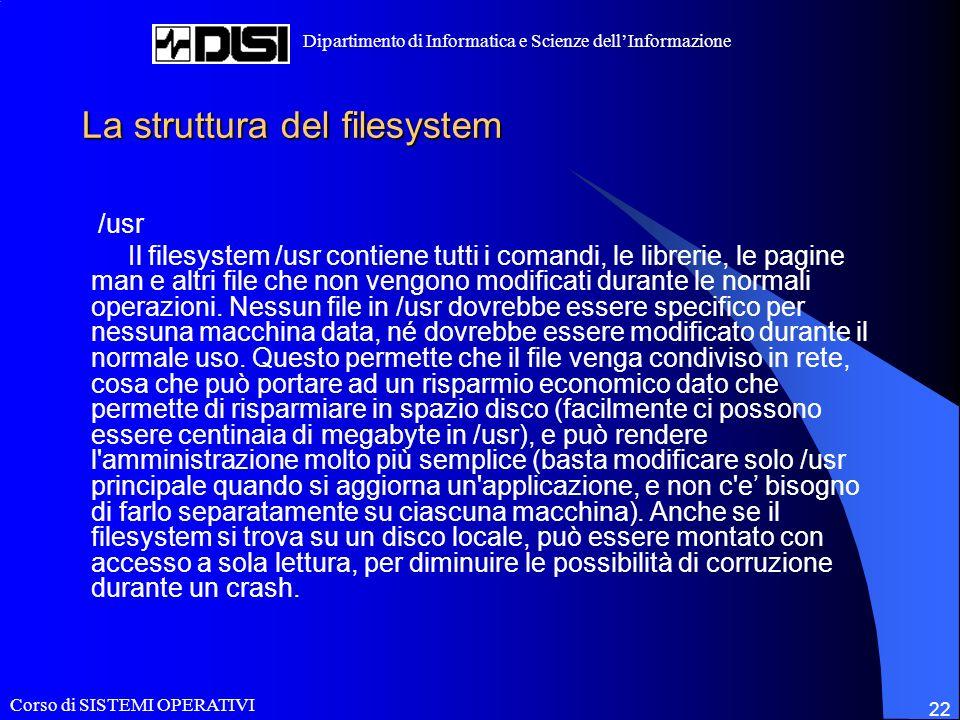 Corso di SISTEMI OPERATIVI Dipartimento di Informatica e Scienze dellInformazione 22 La struttura del filesystem /usr Il filesystem /usr contiene tutti i comandi, le librerie, le pagine man e altri file che non vengono modificati durante le normali operazioni.