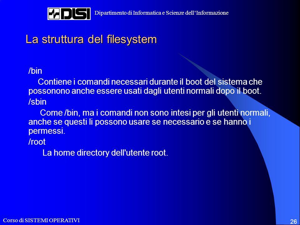 Corso di SISTEMI OPERATIVI Dipartimento di Informatica e Scienze dellInformazione 26 La struttura del filesystem /bin Contiene i comandi necessari durante il boot del sistema che possonono anche essere usati dagli utenti normali dopo il boot.