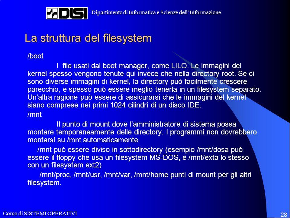 Corso di SISTEMI OPERATIVI Dipartimento di Informatica e Scienze dellInformazione 28 La struttura del filesystem /boot I file usati dal boot manager, come LILO.