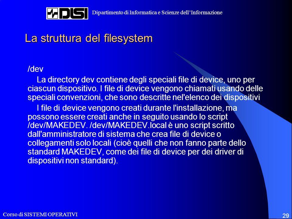 Corso di SISTEMI OPERATIVI Dipartimento di Informatica e Scienze dellInformazione 29 La struttura del filesystem /dev La directory dev contiene degli speciali file di device, uno per ciascun dispositivo.