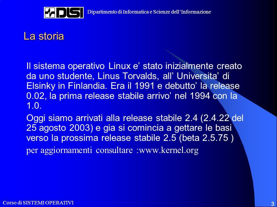 Corso di SISTEMI OPERATIVI Dipartimento di Informatica e Scienze dellInformazione 3 La storia Il sistema operativo Linux e stato inizialmente creato da uno studente, Linus Torvalds, all Universita di Elsinky in Finlandia.