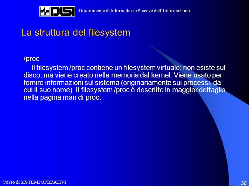 Corso di SISTEMI OPERATIVI Dipartimento di Informatica e Scienze dellInformazione 30 La struttura del filesystem /proc Il filesystem /proc contiene un filesystem virtuale: non esiste sul disco, ma viene creato nella memoria dal kernel.