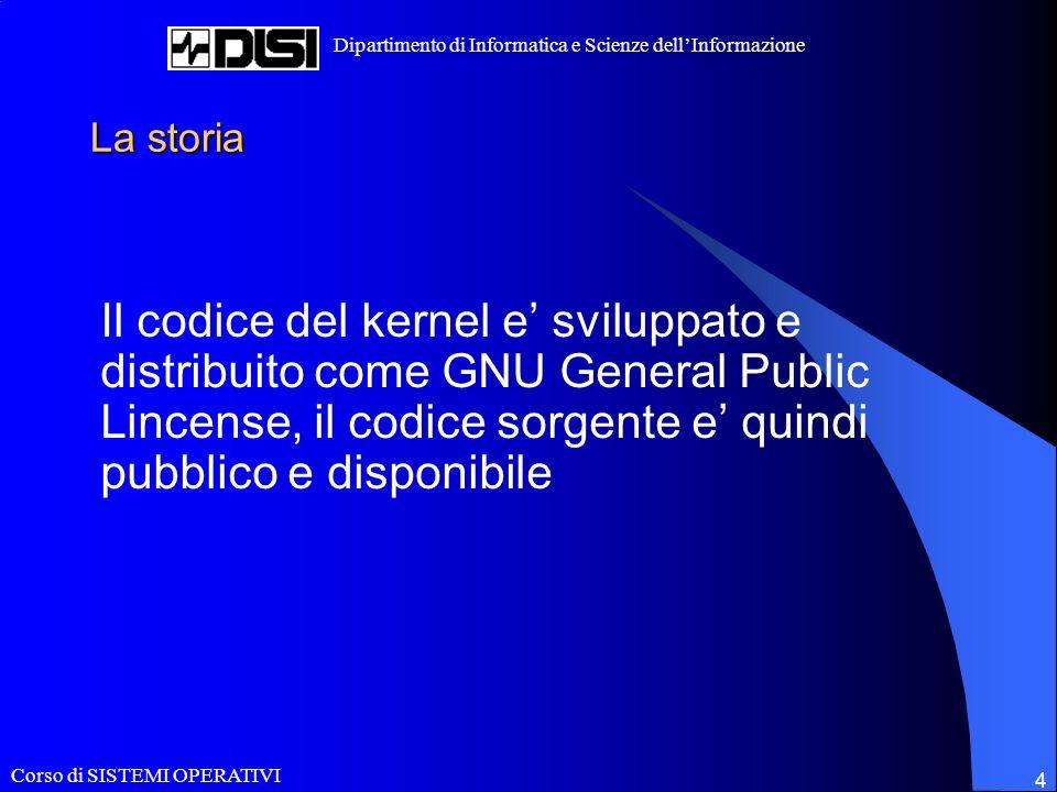 Corso di SISTEMI OPERATIVI Dipartimento di Informatica e Scienze dellInformazione 4 La storia Il codice del kernel e sviluppato e distribuito come GNU General Public Lincense, il codice sorgente e quindi pubblico e disponibile