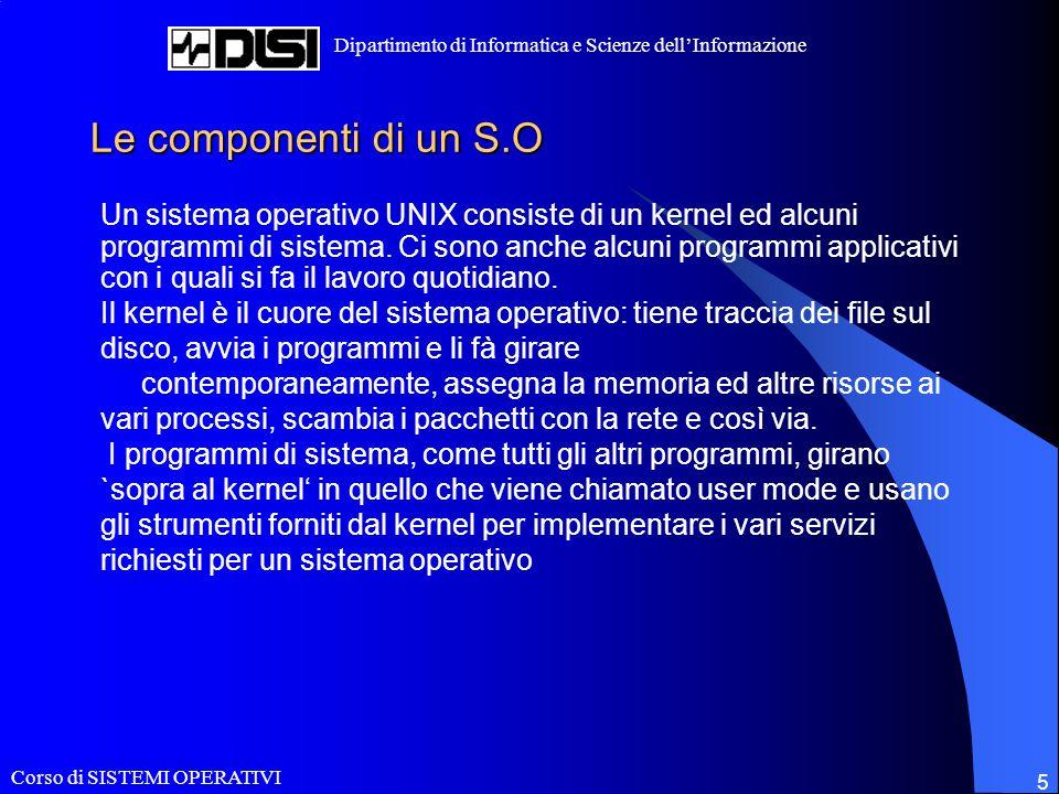 Corso di SISTEMI OPERATIVI Dipartimento di Informatica e Scienze dellInformazione 5 Le componenti di un S.O Un sistema operativo UNIX consiste di un kernel ed alcuni programmi di sistema.