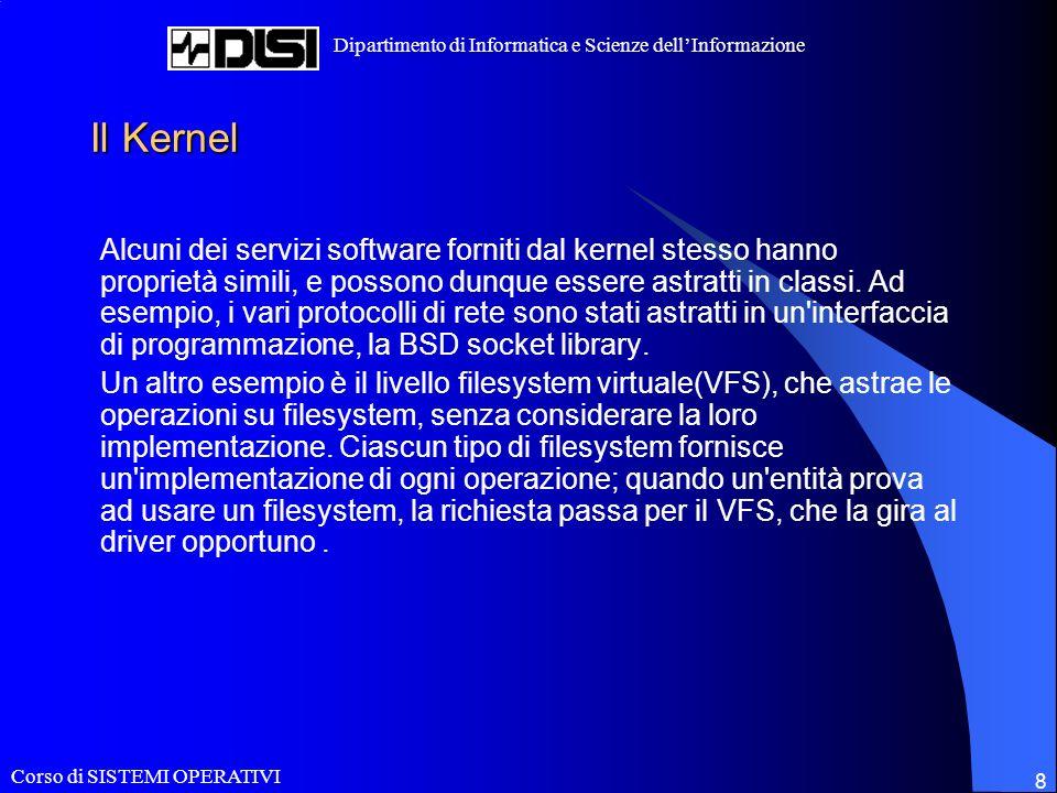 Corso di SISTEMI OPERATIVI Dipartimento di Informatica e Scienze dellInformazione 8 Il Kernel Alcuni dei servizi software forniti dal kernel stesso hanno proprietà simili, e possono dunque essere astratti in classi.