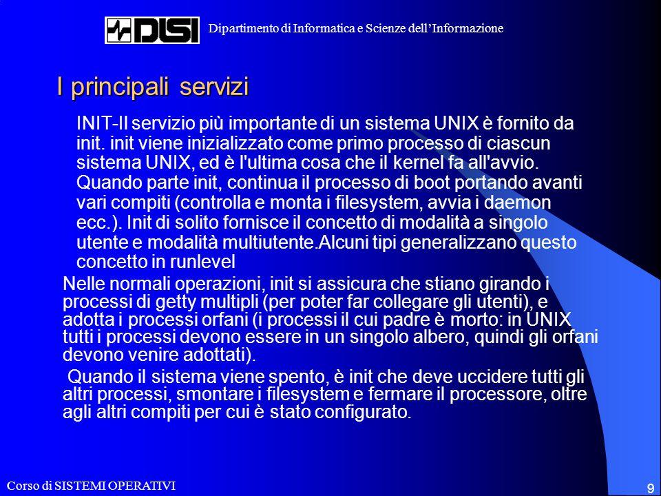 Corso di SISTEMI OPERATIVI Dipartimento di Informatica e Scienze dellInformazione 9 I principali servizi INIT-Il servizio più importante di un sistema UNIX è fornito da init.