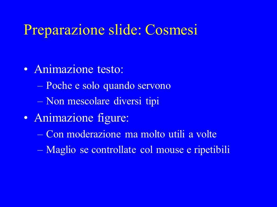 Preparazione slide: Cosmesi Animazione testo: –Poche e solo quando servono –Non mescolare diversi tipi Animazione figure: –Con moderazione ma molto ut