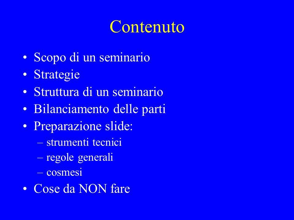 Contenuto Scopo di un seminario Strategie Struttura di un seminario Bilanciamento delle parti Preparazione slide: –strumenti tecnici –regole generali