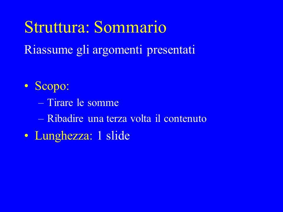 Struttura: Sommario Riassume gli argomenti presentati Scopo: –Tirare le somme –Ribadire una terza volta il contenuto Lunghezza: 1 slide