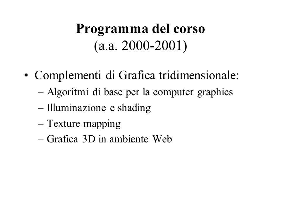 Programma del corso (a.a. 2000-2001) Complementi di Grafica tridimensionale: –Algoritmi di base per la computer graphics –Illuminazione e shading –Tex