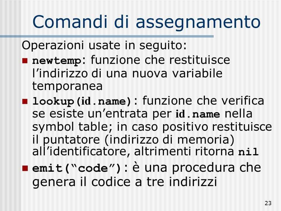 23 Comandi di assegnamento Operazioni usate in seguito: newtemp : funzione che restituisce lindirizzo di una nuova variabile temporanea lookup( id.name) : funzione che verifica se esiste unentrata per id.name nella symbol table; in caso positivo restituisce il puntatore (indirizzo di memoria) allidentificatore, altrimenti ritorna nil emit(code) : è una procedura che genera il codice a tre indirizzi