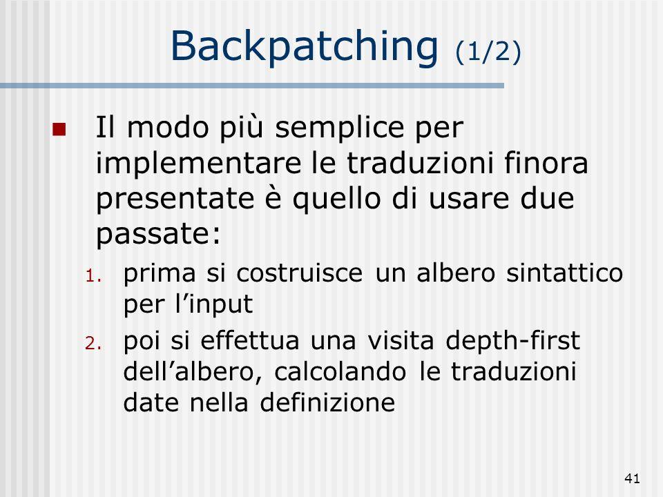 41 Backpatching (1/2) Il modo più semplice per implementare le traduzioni finora presentate è quello di usare due passate: 1.