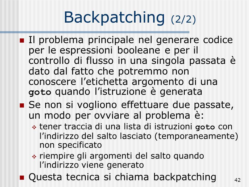42 Backpatching (2/2) Il problema principale nel generare codice per le espressioni booleane e per il controllo di flusso in una singola passata è dato dal fatto che potremmo non conoscere letichetta argomento di una goto quando listruzione è generata Se non si vogliono effettuare due passate, un modo per ovviare al problema è: tener traccia di una lista di istruzioni goto con lindirizzo del salto lasciato (temporaneamente) non specificato riempire gli argomenti del salto quando lindirizzo viene generato Questa tecnica si chiama backpatching