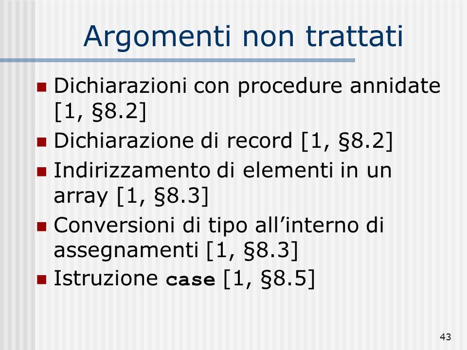 43 Argomenti non trattati Dichiarazioni con procedure annidate [1, §8.2] Dichiarazione di record [1, §8.2] Indirizzamento di elementi in un array [1, §8.3] Conversioni di tipo allinterno di assegnamenti [1, §8.3] Istruzione case [1, §8.5]