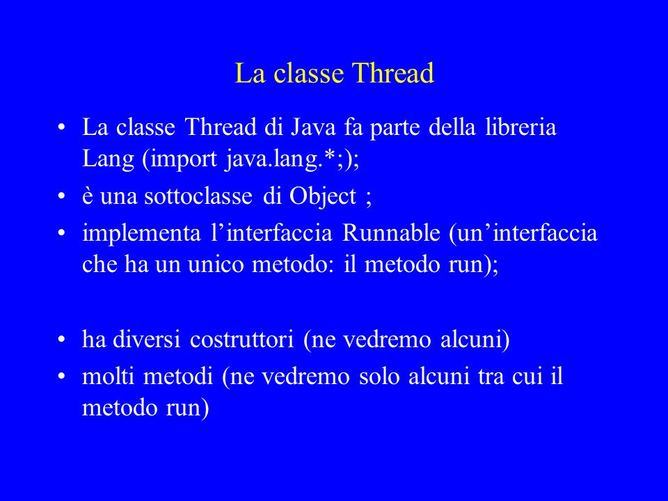 Per usare i Thread ci sono due possibilità Definire una classe che estende Thread e ridefinire il metodo run Definire una classe, implementazione dellinterfaccia Runnable, per cui si definisce il metodo run ed costruire un Thread passandogli tale un oggetto di tale classe.