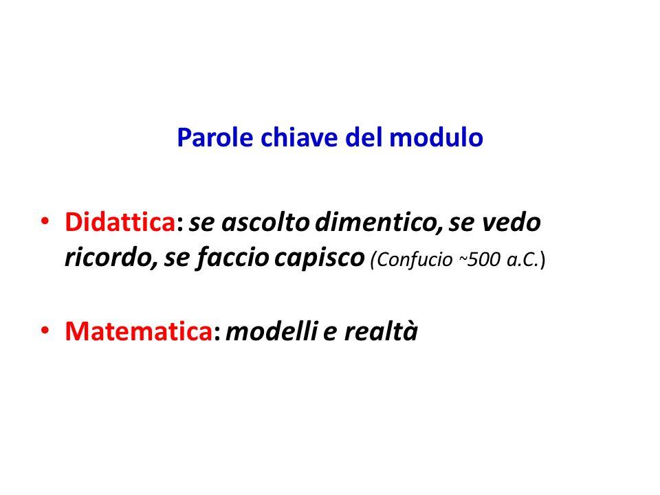 Parole chiave del modulo Didattica: se ascolto dimentico, se vedo ricordo, se faccio capisco (Confucio ~ 500 a.C.) Matematica: modelli e realtà