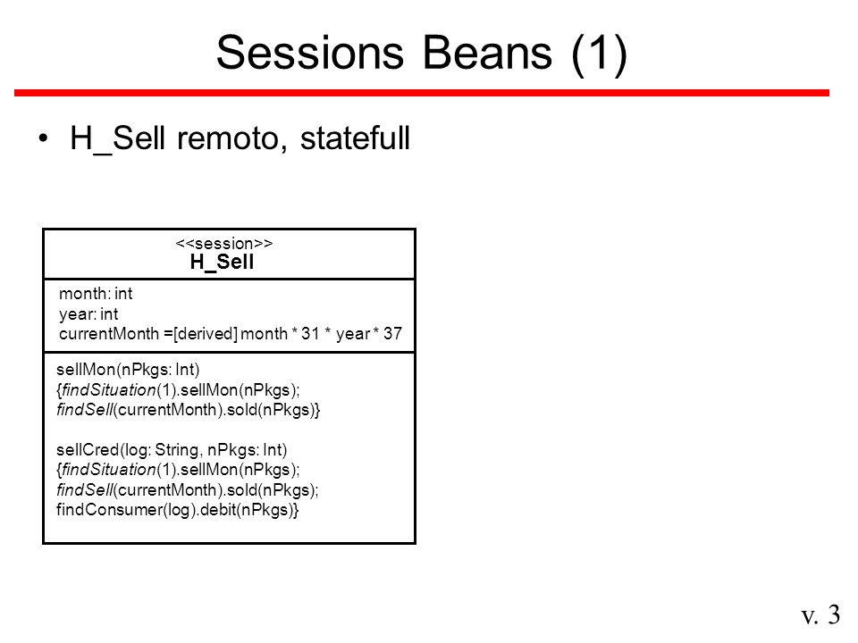 v. 3 Sessions Beans (1) H_Sell remoto, statefull H_Sell > sellMon(nPkgs: Int) {findSituation(1).sellMon(nPkgs); findSell(currentMonth).sold(nPkgs)} se