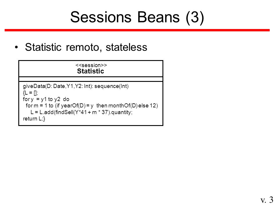v. 3 Sessions Beans (3) Statistic remoto, stateless Statistic > giveData(D: Date,Y1,Y2: Int): sequence(Int) {L = []; for y = y1 to y2 do for m = 1 to