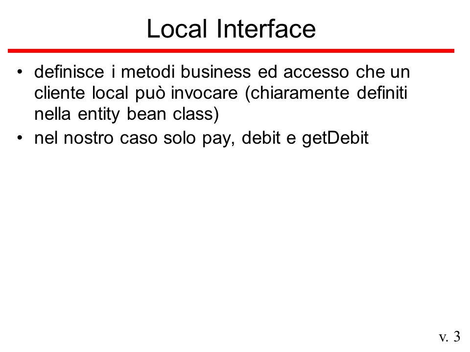 Local Interface definisce i metodi business ed accesso che un cliente local può invocare (chiaramente definiti nella entity bean class) nel nostro caso solo pay, debit e getDebit