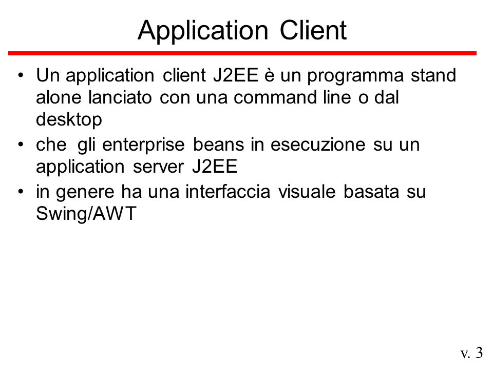 v. 3 Application Client Un application client J2EE è un programma stand alone lanciato con una command line o dal desktop che gli enterprise beans in