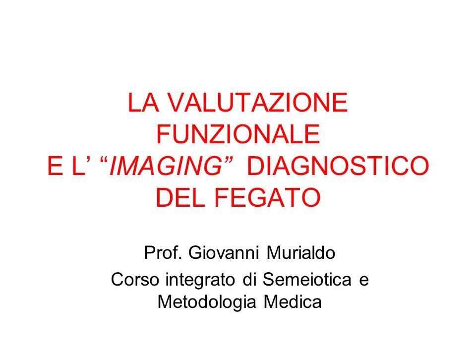 LA VALUTAZIONE FUNZIONALE E L IMAGING DIAGNOSTICO DEL FEGATO Prof. Giovanni Murialdo Corso integrato di Semeiotica e Metodologia Medica