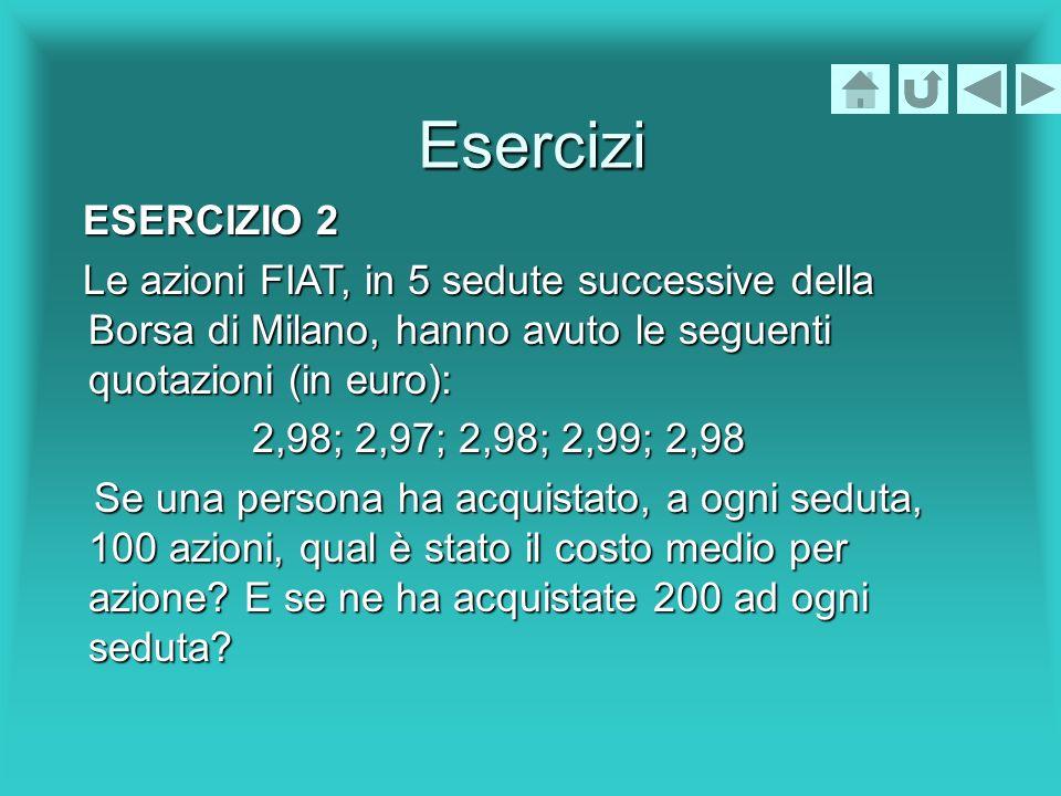 Esercizi ESERCIZIO 2 ESERCIZIO 2 Le azioni FIAT, in 5 sedute successive della Borsa di Milano, hanno avuto le seguenti quotazioni (in euro): Le azioni
