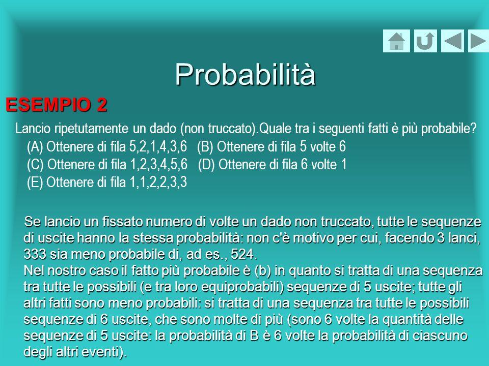 Probabilità ESEMPIO 2 Lancio ripetutamente un dado (non truccato).Quale tra i seguenti fatti è più probabile? (A) Ottenere di fila 5,2,1,4,3,6 (B) Ott