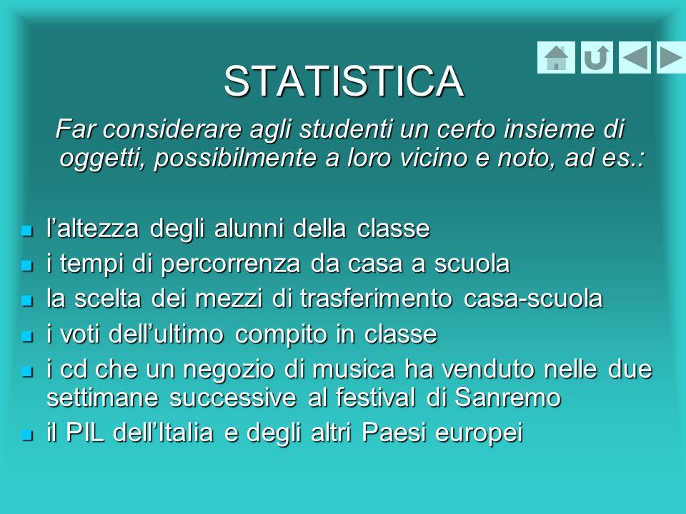 STATISTICA Far considerare agli studenti un certo insieme di oggetti, possibilmente a loro vicino e noto, ad es.: laltezza degli alunni della classe l