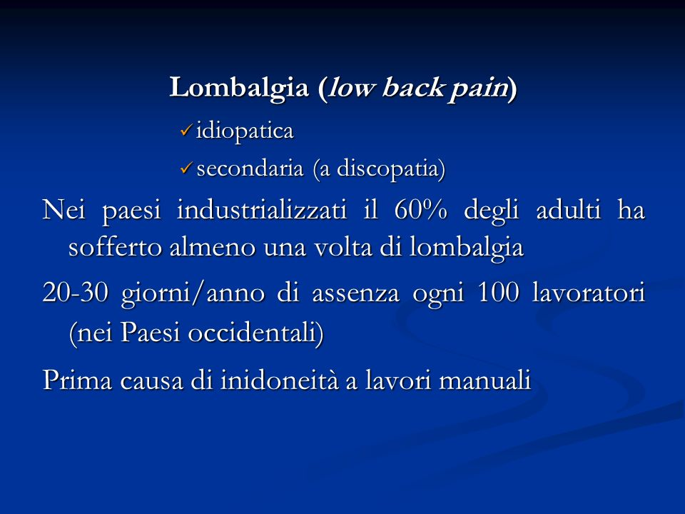 Lombalgia (low back pain) idiopatica idiopatica secondaria (a discopatia) secondaria (a discopatia) Nei paesi industrializzati il 60% degli adulti ha