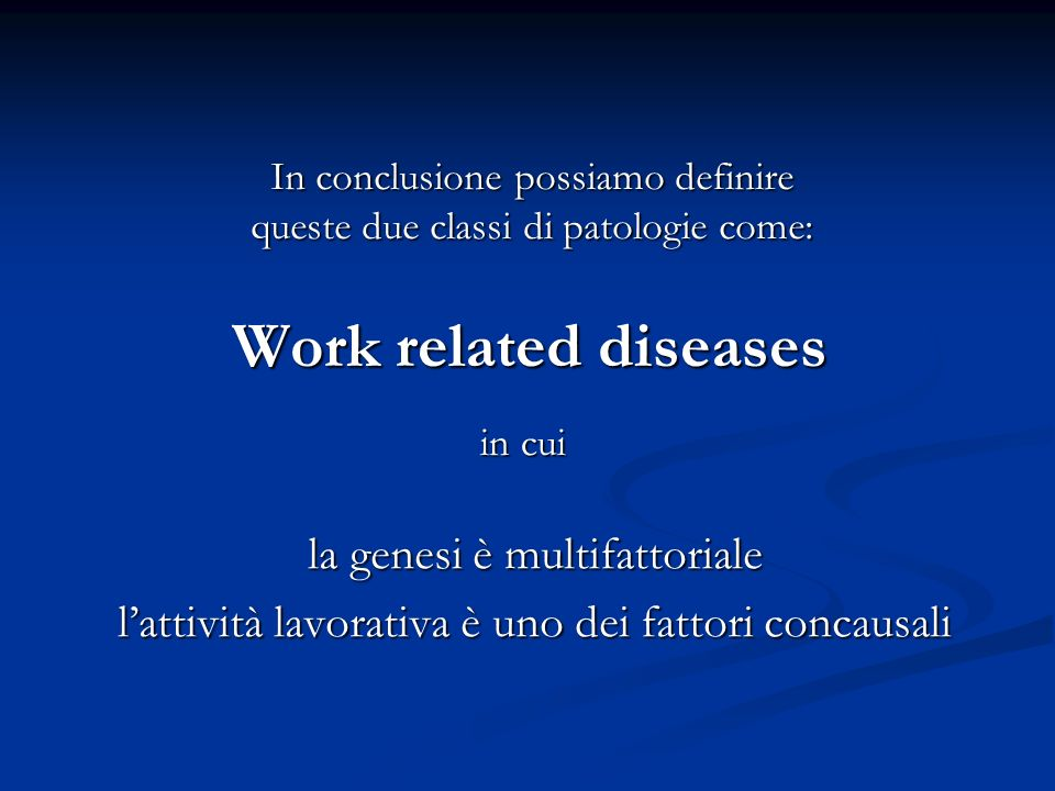 Work related diseases la genesi è multifattoriale lattività lavorativa è uno dei fattori concausali In conclusione possiamo definire queste due classi