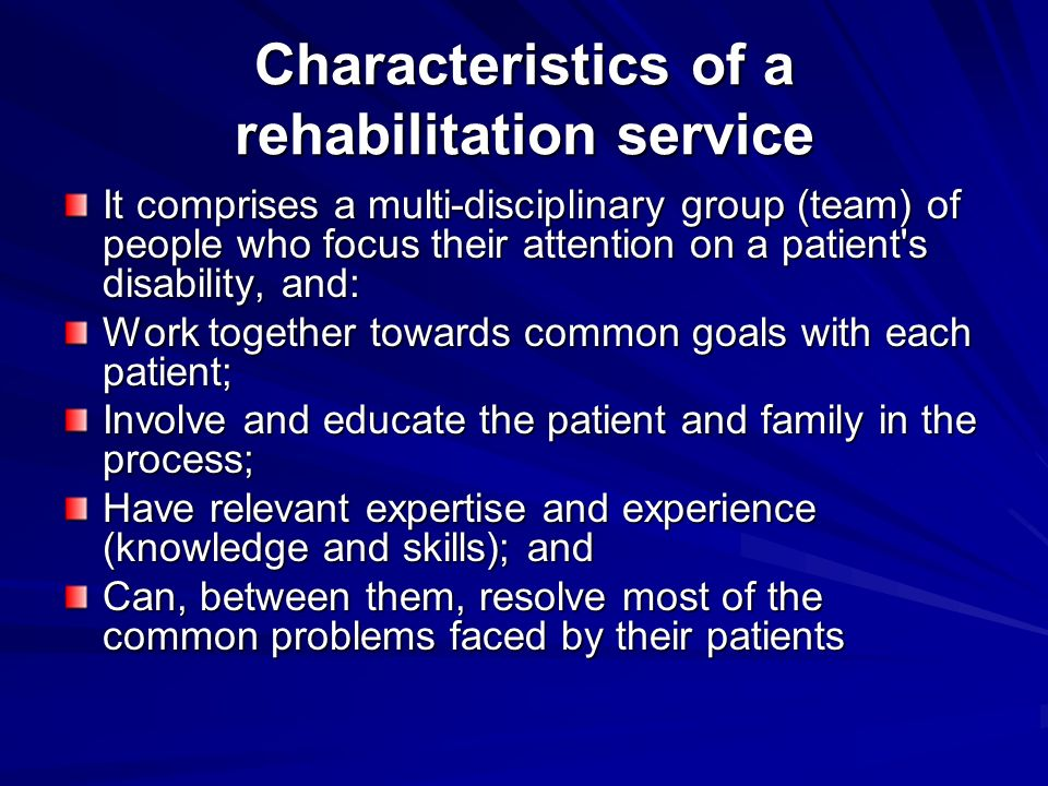 Characteristics of a rehabilitation service It comprises a multi-disciplinary group (team) of people who focus their attention on a patient's disabili