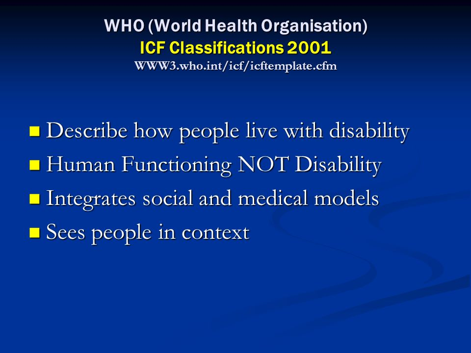 WHO (World Health Organisation) ICF Classifications 2001 WWW3.who.int/icf/icftemplate.cfm Describe how people live with disability Describe how people