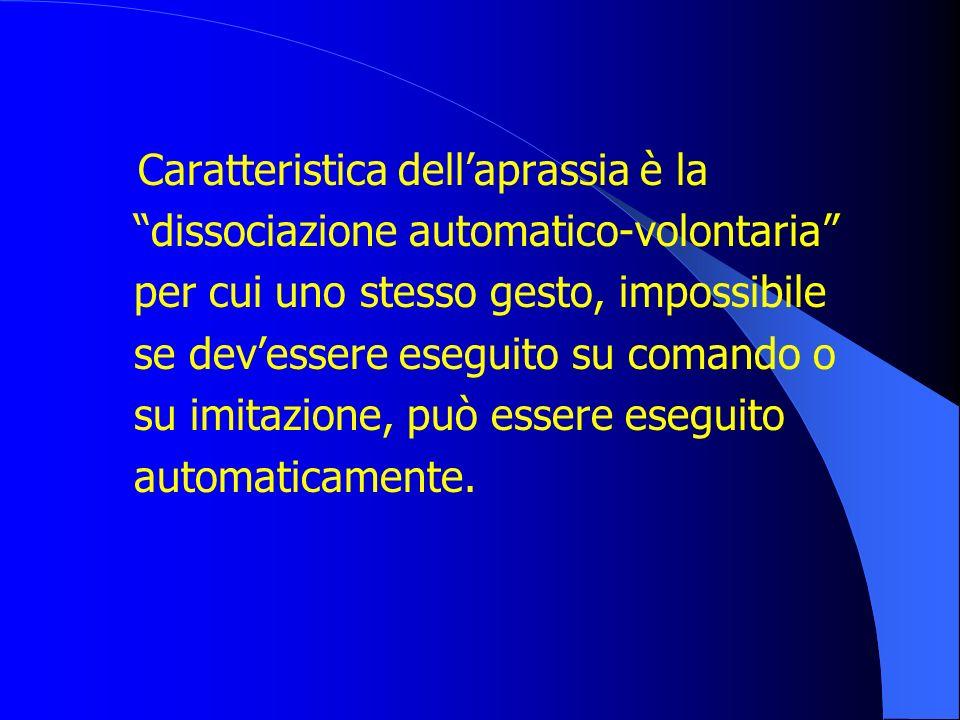 Caratteristica dellaprassia è la dissociazione automatico-volontaria per cui uno stesso gesto, impossibile se devessere eseguito su comando o su imita