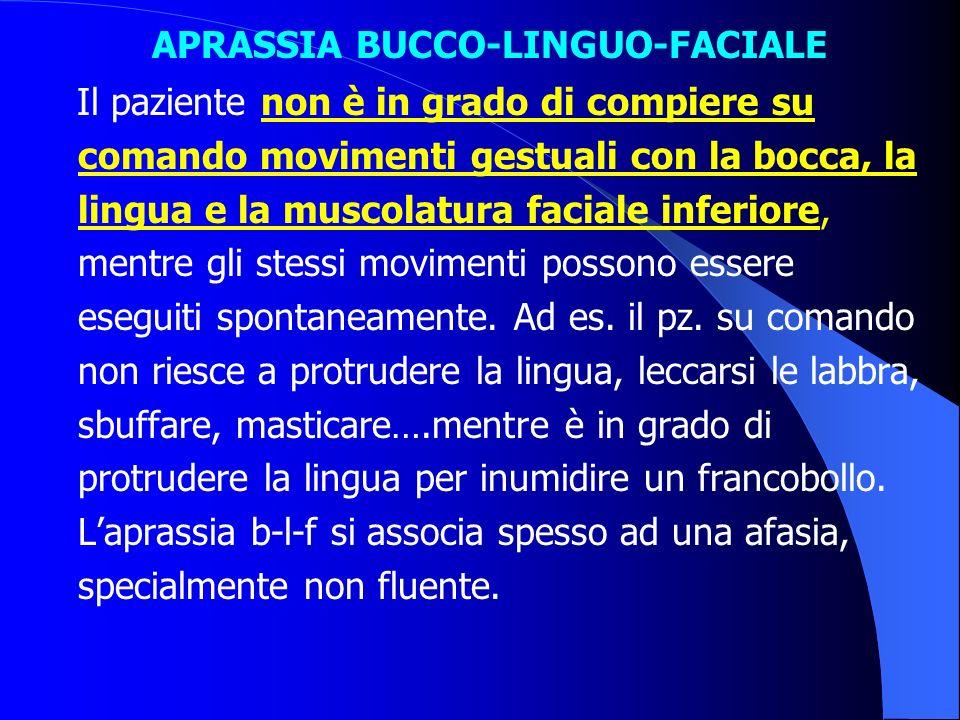 APRASSIA BUCCO-LINGUO-FACIALE Il paziente non è in grado di compiere su comando movimenti gestuali con la bocca, la lingua e la muscolatura faciale in