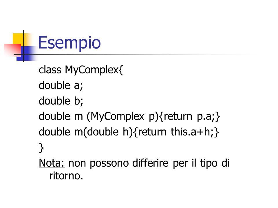 Esempio class MyComplex{ double a; double b; double m (MyComplex p){return p.a;} double m(double h){return this.a+h;} } Nota: non possono differire pe