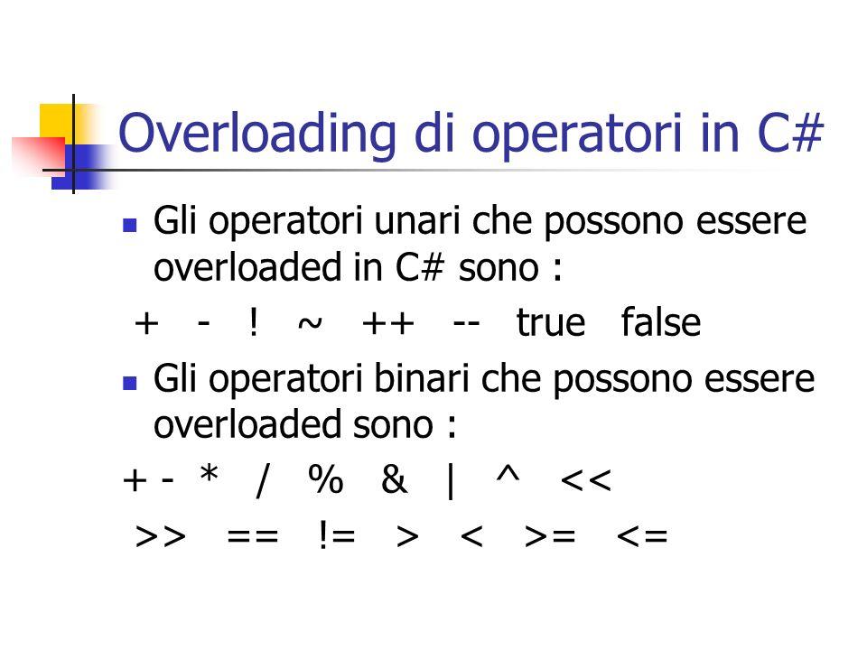 Overloading di operatori in C# Gli operatori unari che possono essere overloaded in C# sono : + - ! ~ ++ -- true false Gli operatori binari che posson