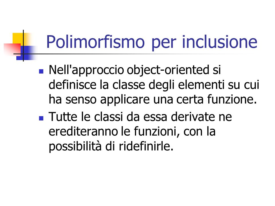 Polimorfismo per inclusione Nell'approccio object-oriented si definisce la classe degli elementi su cui ha senso applicare una certa funzione. Tutte l