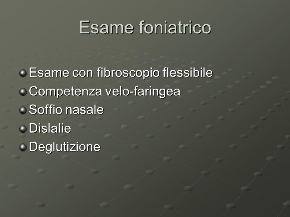 Esame foniatrico Esame con fibroscopio flessibile Competenza velo-faringea Soffio nasale DislalieDeglutizione