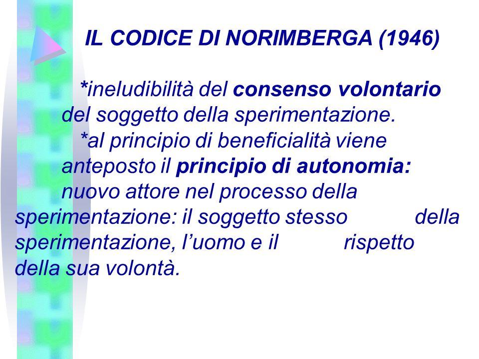 IL CODICE DI NORIMBERGA (1946) *ineludibilità del consenso volontario del soggetto della sperimentazione. *al principio di beneficialità viene antepos