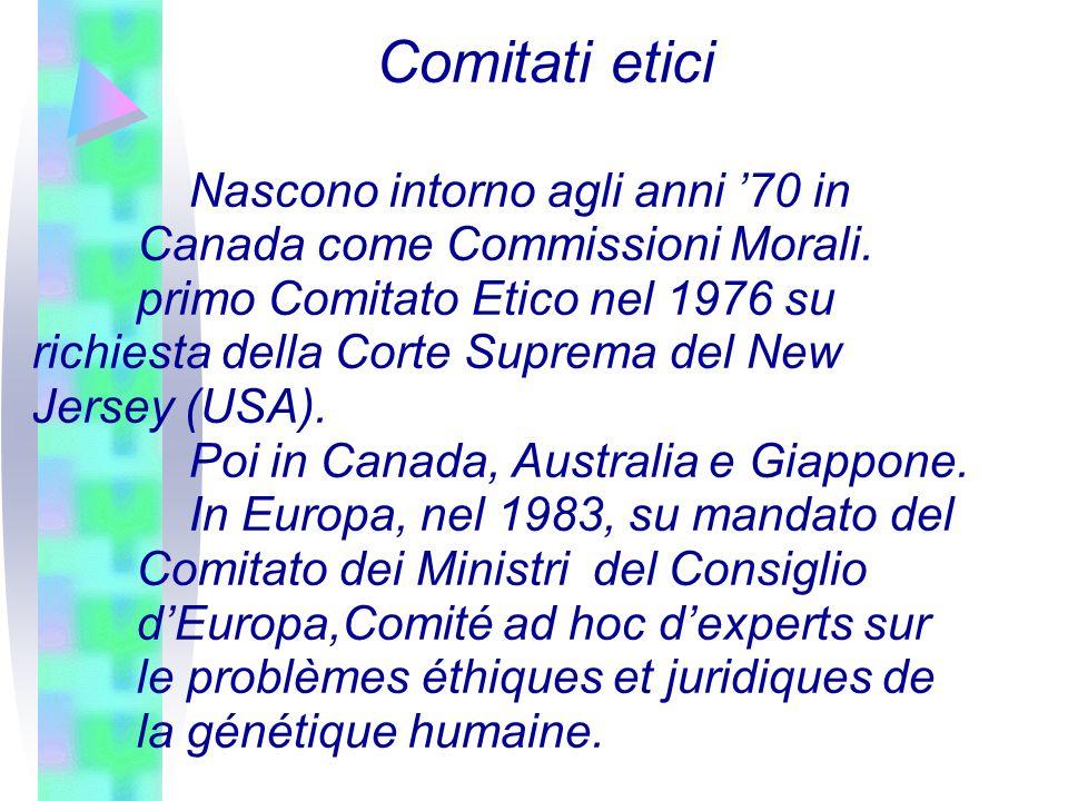 Comitati etici Nascono intorno agli anni 70 in Canada come Commissioni Morali. primo Comitato Etico nel 1976 su richiesta della Corte Suprema del New