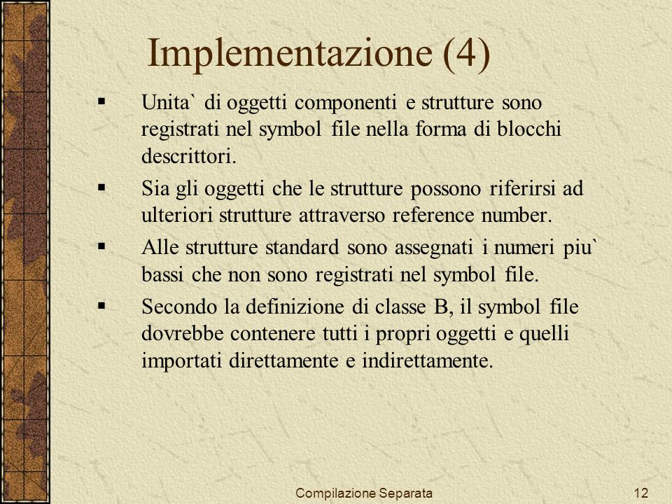 Compilazione Separata12 Implementazione (4) Unita` di oggetti componenti e strutture sono registrati nel symbol file nella forma di blocchi descrittori.